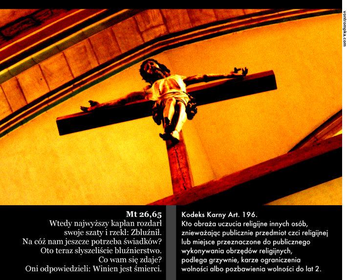 Mt 26,65 Wtedy najwyższy kapłan rozdarł swoje szaty i rzekł: Zbluźnił. Na cóż nam jeszcze potrzeba świadków? Oto teraz słyszeliście bluźnierstwo. Co wam się zdaje? Oni odpowiedzieli: Winien jest śmierci. Kodeks Karny Art. 196. Kto obraża uczucia religijne innych osób, znieważając publicznie przedmiot czci religijnej lub miejsce przeznaczone do publicznego wykonywania obrzędów religijnych, podlega grzywnie, karze ograniczenia wolności albo pozbawienia wolności do lat 2.