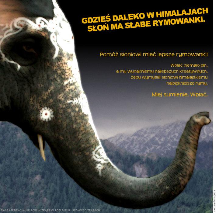 gdzieś daleko w himalajach słoń ma słabe rymowanki. pomóż słoniowi mieć lepsze rymowanki! wpłać niemało pln, a my wynajmiemy najlepszych kreatywnych, żeby wymyślili słoniowi himalajskiemu najlepsze rymy. miej sumienie. wpłać. nasza fundacja nie robi w trąbę w rozumieniu ustawy o trąbach.