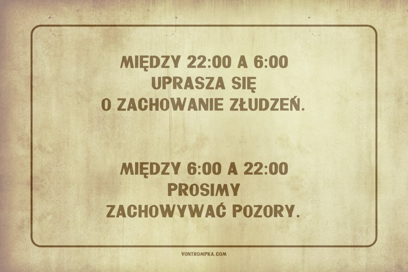 między 22:00 a 6:00 uprasza się o zachowanie złudzeń.   Między 6:00 a 22:00 prosimy zachowywać pozory.