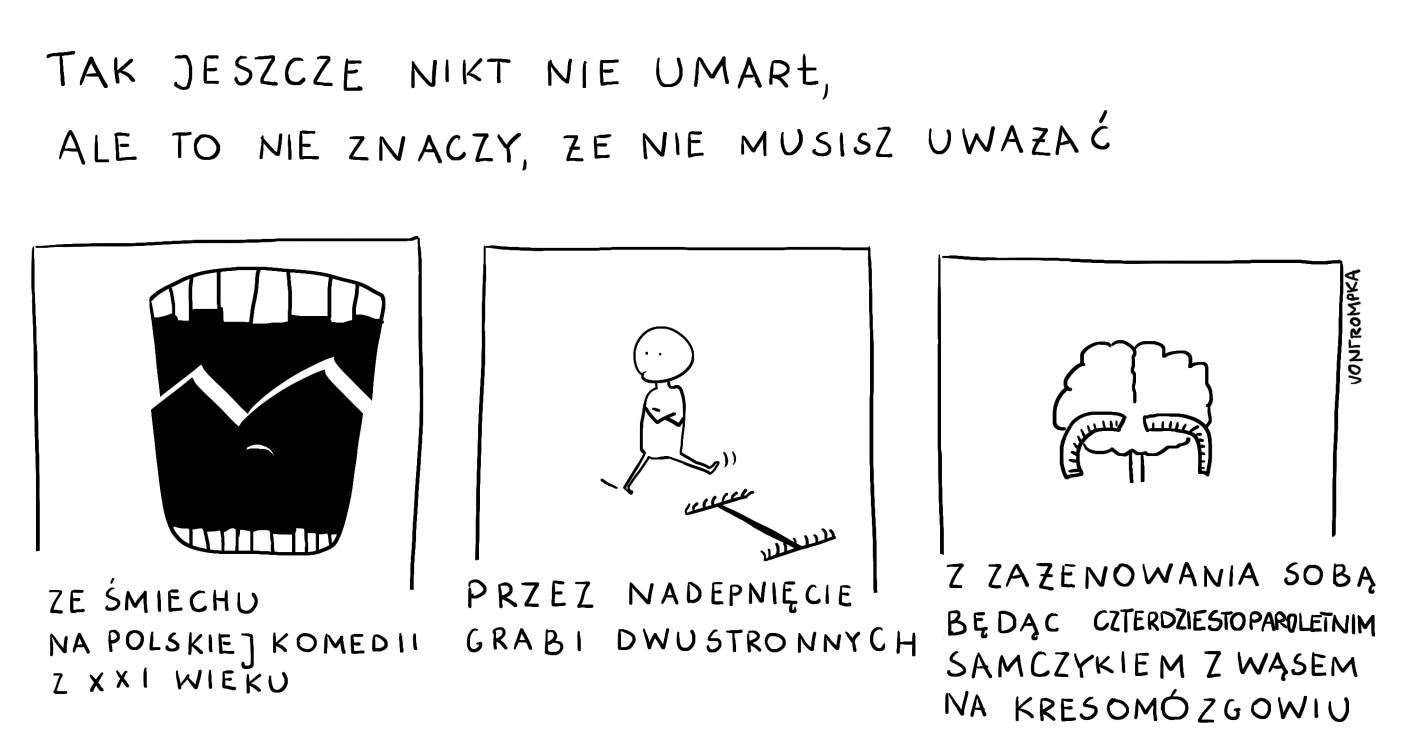 tak jeszcze nikt nie um arł, ale to nie znaczy, że nie musisz uważać  ze śmiechu na polskiej komedii z XXI wieku przez nadepnięcie grabi dwustronnych z zażenowania sobą będąc czterdziestoparoletnim samczykiem z wąsem na kresomózgowiu