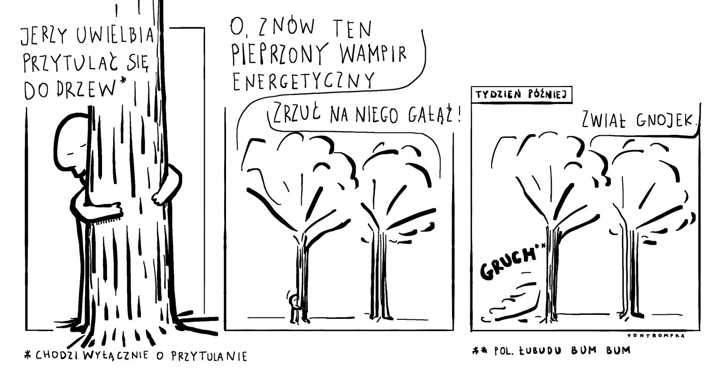 jerzy uwielbia przytulać się do drzew chodzi wyłącznie o przytulanie znów ten pieprzony wampir energetyczny zrzuć na niego gałąź tydzień później zwiał gnojek gruch pol. łubudu bum bum