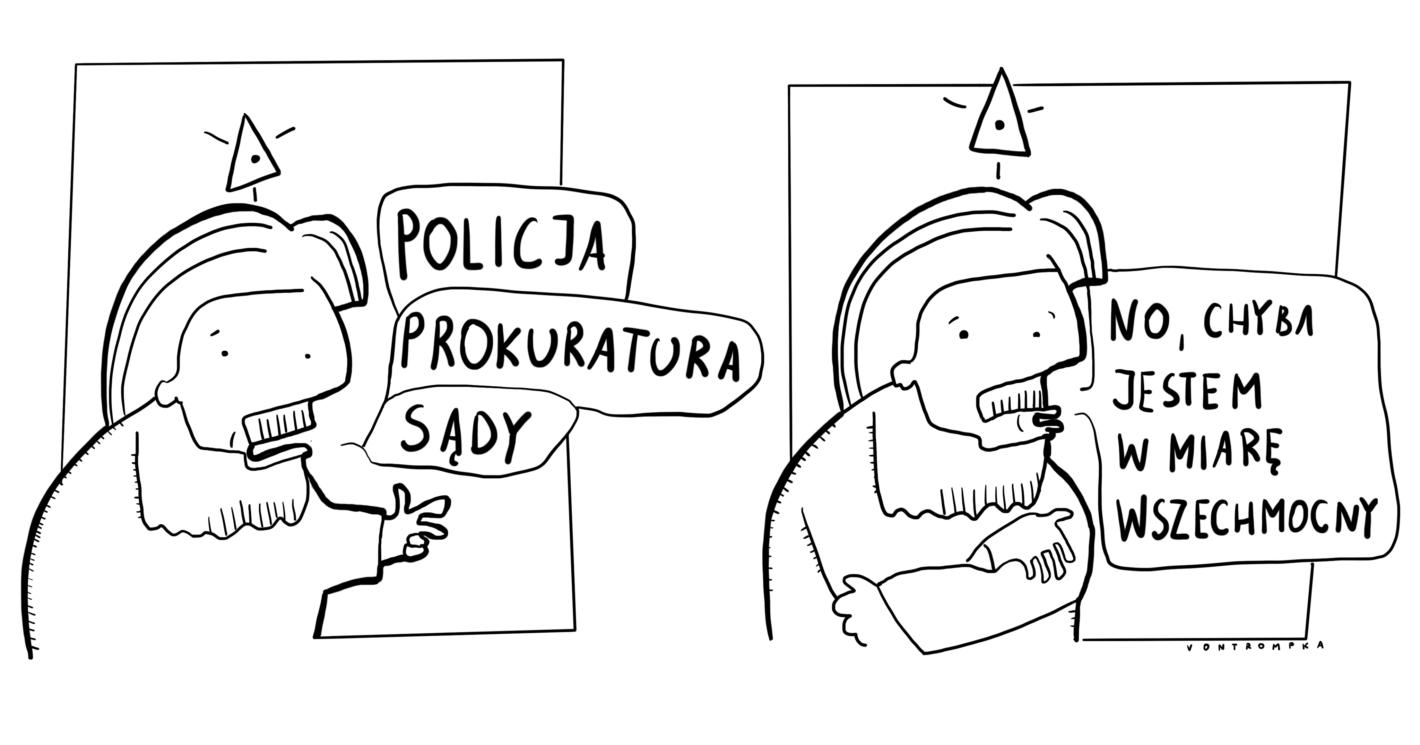 policja, prokuratura, sądy. no, chyba jestem w miarę wszechmocny.