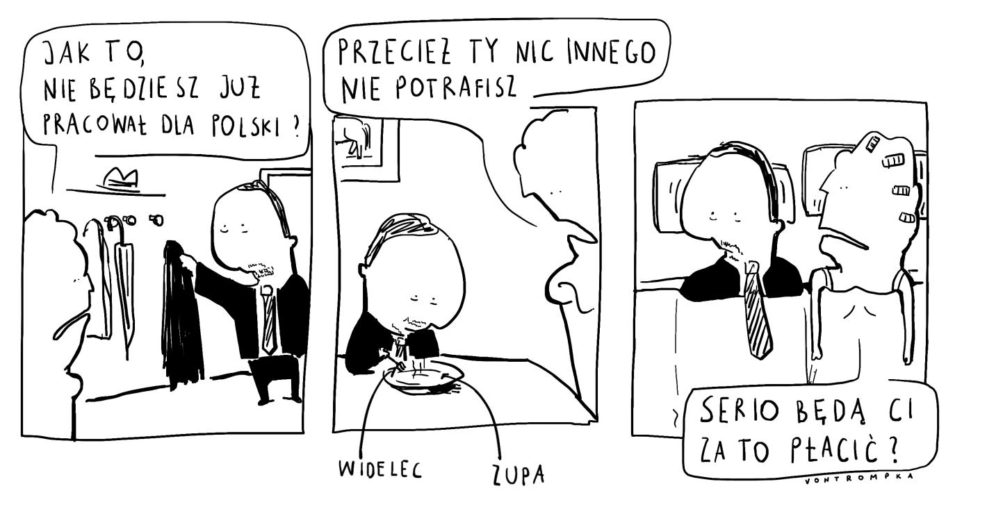 jak to, nie będziesz już pracował dla Polski? przecież ty nic innego nie potrafisz. zupa widelec serio będą ci za to płacić?