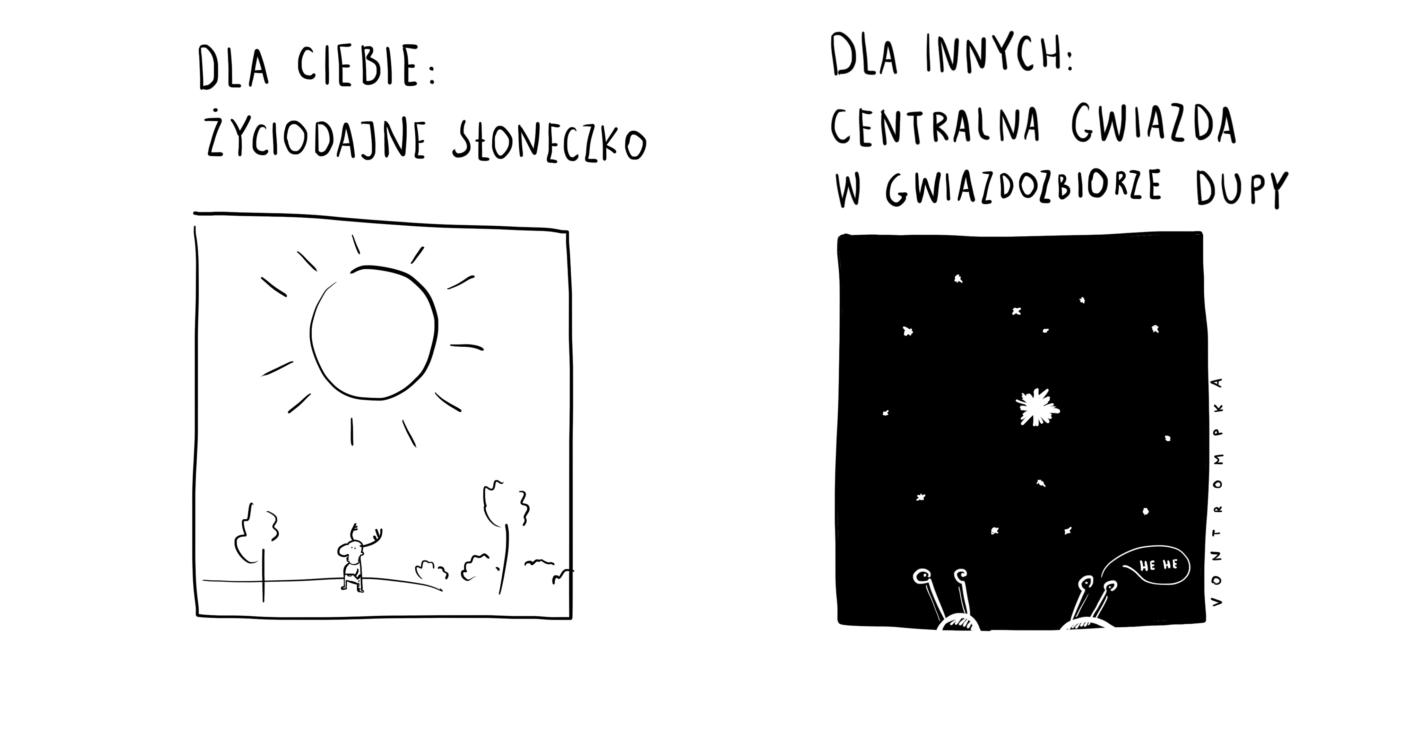 dla ciebie: życiodajne słoneczko. dla innych: centralna gwiazda w gwiazdozbiorze dupy