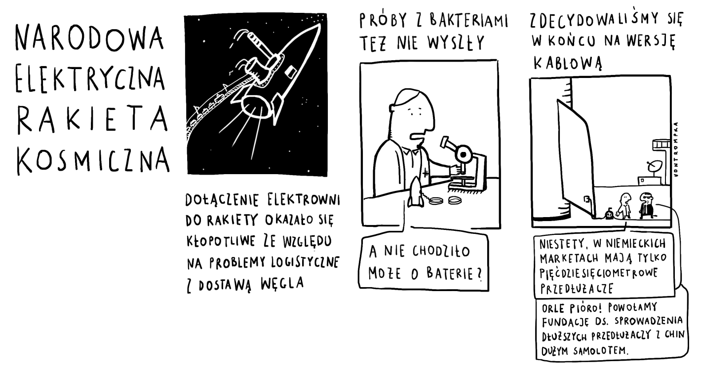 narodowa elektryczna rakieta kosmiczna dołączenie elektrowni do rakiety okazało się kłopotliwe ze względu na problemy logistyczne z transportem węgla próby z bakteriami też nie wyszły (a nie chodziło może o baterie?) zdecydowaliśmy się w końcu na wersję kablową niestety, w niemieckich marketach mają tylko   pięćdziesięciometrowe przedłużacze orle pióro! powołamy fundację ds. sprowadzenia dłuższych przedłużaczy z Chin dużym samolotem