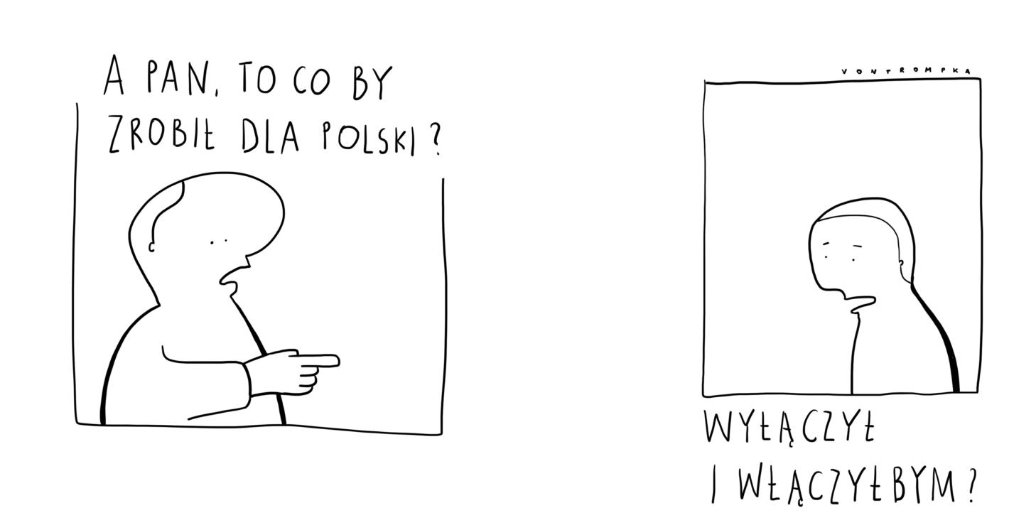 a pan, to co by zrobił dla Polski? wyłączył i włączyłbym?