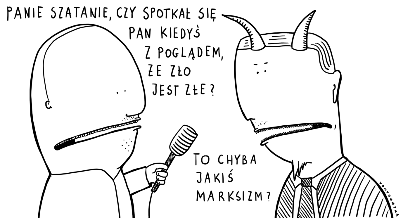 panie szatanie, czy spotkał się pan kiedyś z poglądem, że zło jest złe? to chyba jakiś marksizm?